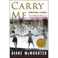 Carry Me Home Birmingham, Alabama: The Climactic Battle of the Civil Rights Revolution by McWhorter, Diane, 9781476709512