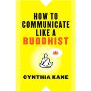 How to Communicate Like a Buddhist by Kane, Cynthia, 9781938289514