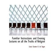 Familiar Instructions and Evening Lectures on All the Truths of Religion by Gaston a. De Sacgur, Louis, 9780554699516