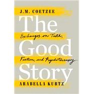The Good Story Exchanges on Truth, Fiction and Psychotherapy by Coetzee, J. M.; Kurtz, Arabella, 9780525429517