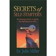Secrets of Self Starters: 48 Amazing Stories to Ignite the Self-starter in You! by Miller, Julie, 9781935359517