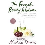 The French Beauty Solution: Time-tested Secrets to Look and Feel Beautiful Inside and Out by Thomas, Mathilde, 9781592409518