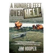 A Hundred Feet over Hell: Flying With the Men of the 220th Recon Airplane Company over I Corps and the Dmz, Vietnam 1968-1969 by Hooper, Jim, 9780760349519