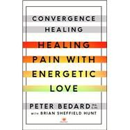 Convergence Healing Healing Pain with Energetic Love by Bedard, Peter; Hunt, Brian Sheffield, 9781501119521