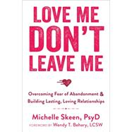 Love Me, Don't Leave Me: Overcoming Fear of Abandonment & Building Lasting, Loving Relationships by Skeen, Michelle; Behary, Wendy T., 9781608829521