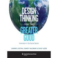 Design Thinking for the Greater Good by Liedtka, Jeanne; Azer, Daisy; Salzman, Randy, 9780231179522