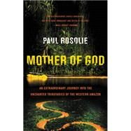 Mother of God: An Extraordinary Journey into the Uncharted Tributaries of the Western Amazon by Rosolie, Paul, 9780062259523