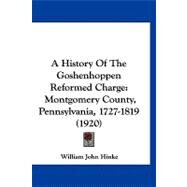 History of the Goshenhoppen Reformed Charge : Montgomery County, Pennsylvania, 1727-1819 (1920) by Hinke, William John, 9781120259523