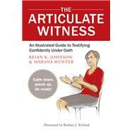 The Articulate Witness: An Illustrated Guide to Testifying Confidently Under Oath by Hunter, Marsha; Johnson, Brian K, 9780979689529