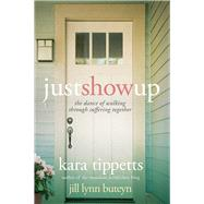 Just Show Up The Dance of Walking through Suffering Together by Tippetts, Kara; Buteyn, Jill Lynn, 9781434709530