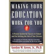 Making Your Education Work For You A Proven System for Success in School and for Getting the Job of Your Dreams by Green, Gordon W., 9780765319531