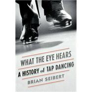 What the Eye Hears A History of Tap Dancing by Seibert, Brian, 9780865479531
