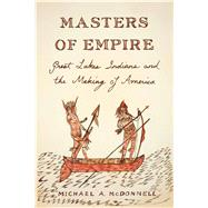 Masters of Empire Great Lakes Indians and the Making of America by McDonnell, Michael, 9780809029532