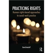 Practicing Rights: Human Rights-Based Approaches to Social Work Practice by Androff; David, 9780415709538