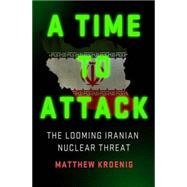 A Time to Attack The Looming Iranian Nuclear Threat by Kroenig, Matthew, 9781137279538
