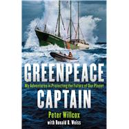 Greenpeace Captain My Adventures in Protecting the Future of Our Planet by Willcox, Peter; Weiss, Ronald, 9781250079541