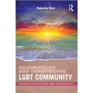 Solution-Focused Brief Therapy with the LGBT Community: Creating Futures through Hope and Resilience by Ouer; Rebekka N., 9781138819542