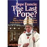 Pope Francis: The Last Pope? Money, Masons and Occultism in the Decline of the Catholic Church by Olsen, Brad; Zagami, Leo Lyon, 9781888729542