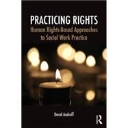 Practicing Rights: Human Rights-Based Approaches to Social Work Practice by Androff; David, 9780415709545