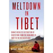 Meltdown in Tibet China's Reckless Destruction of Ecosystems from the Highlands of Tibet to the Deltas of Asia by Buckley, Michael, 9781137279545