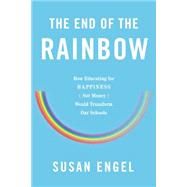 The End of the Rainbow: How Educating for Happiness (Not Money) Would Transform Our Schools by Engel, Susan, 9781595589545