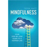 Mindfulness Your step-by-step guide to a happier life by Watt, Tessa, 9781848319547