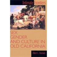 Intimate Frontiers : Sex, Gender, and Culture in Old California by Hurtado, Albert L., 9780826319548