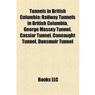 Tunnels in British Columbi : Railway Tunnels in British Columbia, George Massey Tunnel, Cassiar Tunnel, Connaught Tunnel, Dunsmuir Tunnel by , 9781157969549
