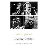 Still the Greatest: The Essential Songs of the Beatles' Solo Careers by Jackson, Andrew Grant, 9781589799554