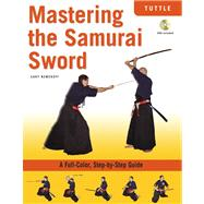 Mastering the Samurai Sword : A Full-Color, Step-by-Step Guide by Nemeroff, Cary, 9780804839556