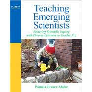Teaching Emerging Scientists Fostering Scientific Inquiry with Diverse Learners in Grades K-2 by Fraser-Abder, Pamela, 9780205569557
