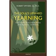 The Soul's Upward Yearning by Spitzer, Robert J., Ph.D., 9781586179557