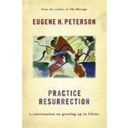 Practice Resurrection : A Conversation on Growing up in Christ by Peterson, Eugene H., 9780802829559