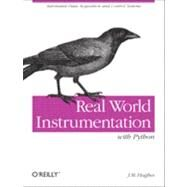 Real World Instrumentation with Python : Automated Data Acquisition and Control Systems by Hughes, John M., 9780596809560