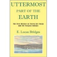 The Uttermost Part of the Earth: A History of Tierra Del Fuego and the Fuegians by Bridges, E. Lucas, 9781585679560