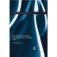 The Politics of Controlling Organized Crime in Greater China by Lo; Shiu-Hing, Sonny, 9780415619561