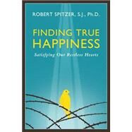 Finding True Happiness: Satisfying Our Restless Hearts by Spitzer, Robert J., 9781586179564
