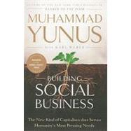 Building Social Business : The New Kind of Capitalism That Serves Humanity's Most Pressing Needs by Yunus, Muhammad; Webber, Karl (CON), 9781586489564