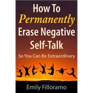 How to Permanently Erase Negative Self-talk: So You Can Be Extraordinary by Filloramo, Emily, 9781937559564