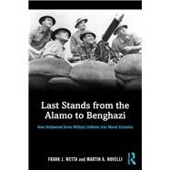 Last Stands from the Alamo to Benghazi: How Hollywood Turns Military Defeats into Moral Victories by Wetta; Frank, 9781138819566