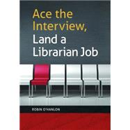 Ace the Interview, Land a Librarian Job by O'Hanlon, Robin, 9781440839566