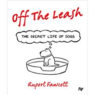 Off the Leash The Secret Life of Dogs by Fawcett, Rupert, 9781250059567