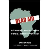 Dead Aid Why Aid Is Not Working and How There Is a Better Way for Africa by Moyo, Dambisa; Ferguson, Niall, 9780374139568