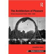 The Architecture of Pleasure: British Amusement Parks 1900û1939 by Kane,Josephine, 9781138269569