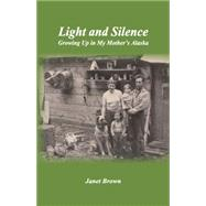 Light and Silence: Growing Up in My Mother's Alaska by Brown, Janet, 9781934159569