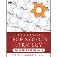 Project-Driven Technology Strategy: Knowledge Technology by McGrath, Robert N., Ph.D., 9781935589570