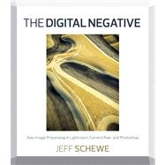 The Digital Negative Raw Image Processing in Lightroom, Camera Raw, and Photoshop by Schewe, Jeff, 9780321839572