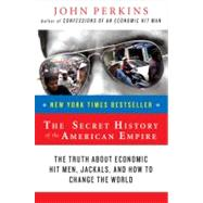 Secret History of the American Empire : The Truth about Economic Hit Men, Jackals, and How to Change the World by Perkins, John (Author), 9780452289574