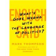Enough Said What's Gone Wrong with the Language of Politics? by Thompson, Mark, 9781250059574