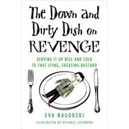 The Down and Dirty Dish on Revenge Serving It Up Nice and Cold to That Lying, Cheating Bastard by Nagorski, Eva, 9780312379575